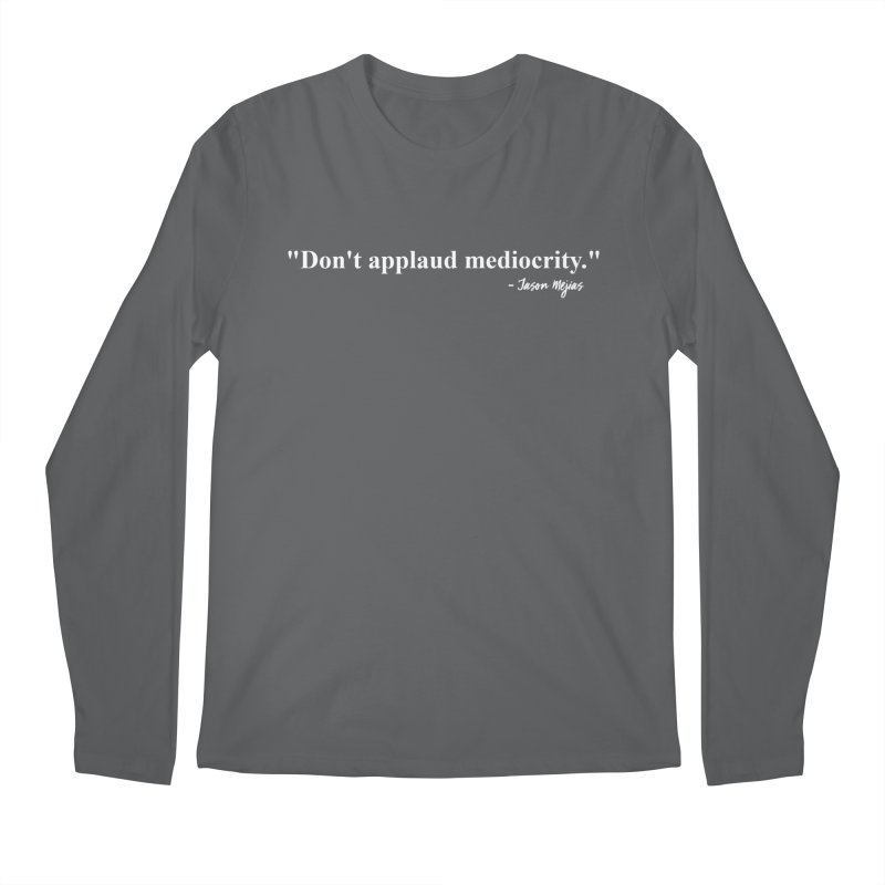 """Don't applaud mediocrity."" (White letters) Men's Longsleeve T-Shirt by Jason Mejias' Merch Store"
