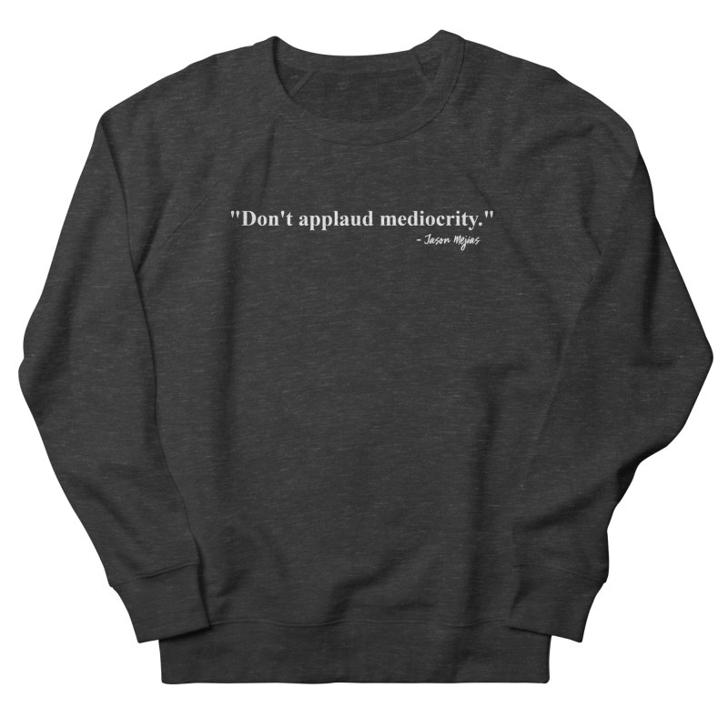 """Don't applaud mediocrity."" (White letters) Women's French Terry Sweatshirt by Jason Mejias' Merch Store"