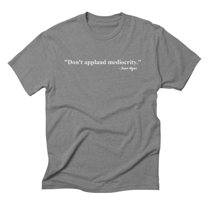 """Don't applaud mediocrity."" (White letters) Men's T-Shirt by Jason Mejias' Merch Store"