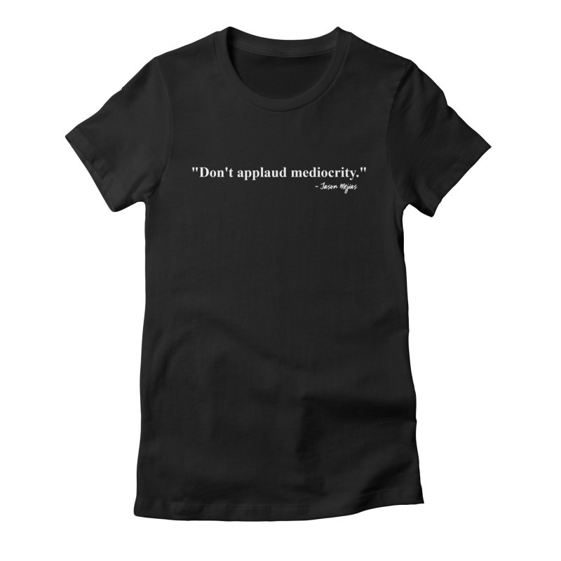 """""""Don't applaud mediocrity."""" (White letters) Women's Fitted T-Shirt by Jason Mejias' Merch Store"""