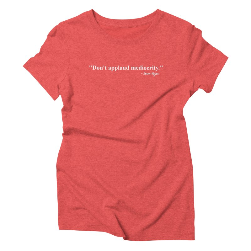 """""""Don't applaud mediocrity."""" (White letters) Women's Triblend T-Shirt by Jason Mejias' Merch Store"""