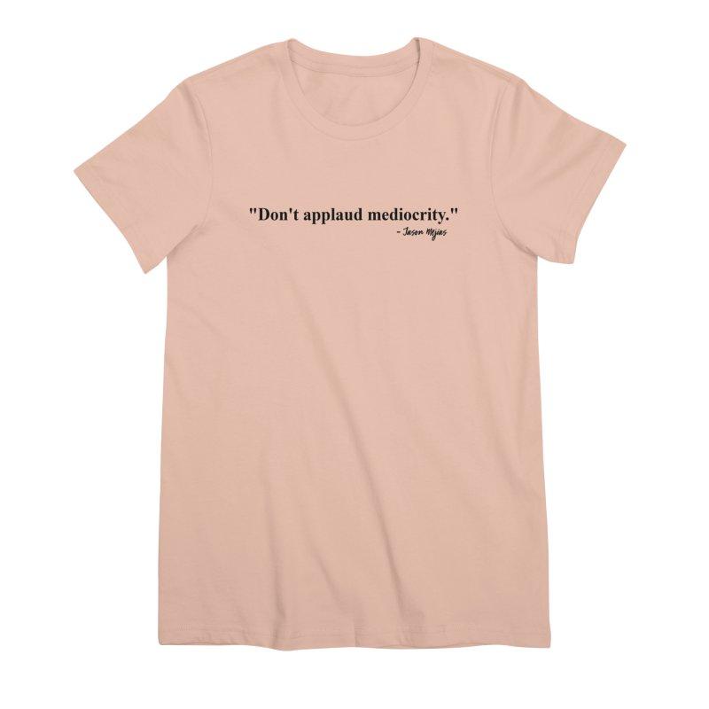 """Don't applaud mediocrity."" (Black Letters) Women's Premium T-Shirt by Jason Mejias' Merch Store"