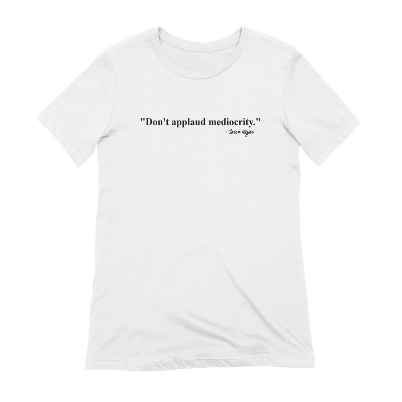 """""""Don't applaud mediocrity."""" (Black Letters) Women's Extra Soft T-Shirt by Jason Mejias' Merch Store"""