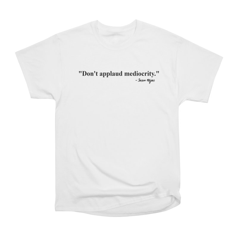 """Don't applaud mediocrity."" (Black Letters) Men's T-Shirt by Jason Mejias' Merch Store"