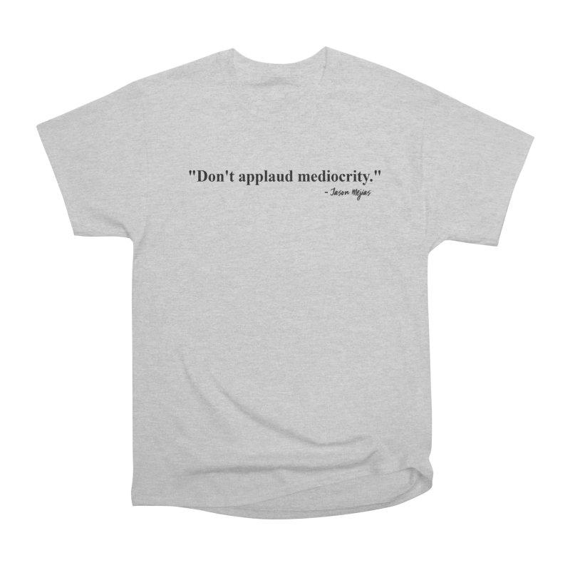 """Don't applaud mediocrity."" (Black Letters) Men's T-Shirt by Jason Mejias' Merch Store"