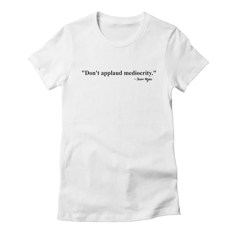 """""""Don't applaud mediocrity."""" (Black Letters) Women's Fitted T-Shirt by Jason Mejias' Merch Store"""
