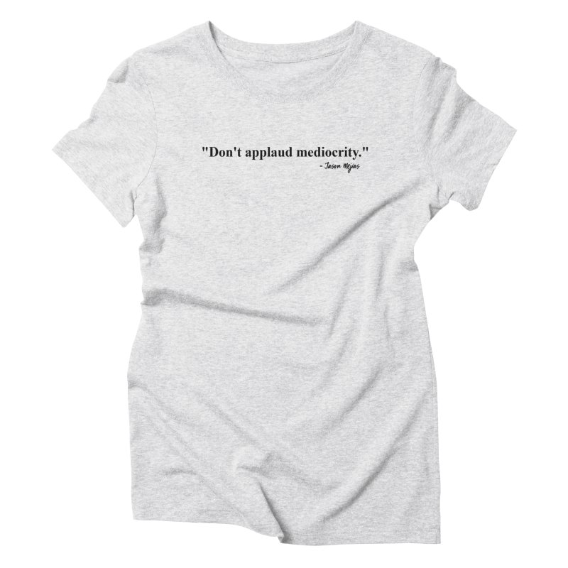 """Don't applaud mediocrity."" (Black Letters) Women's T-Shirt by Jason Mejias' Merch Store"