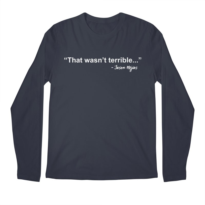 """That wasn't terrible..."" (White Letters) Men's Regular Longsleeve T-Shirt by Jason Mejias' Merch Store"