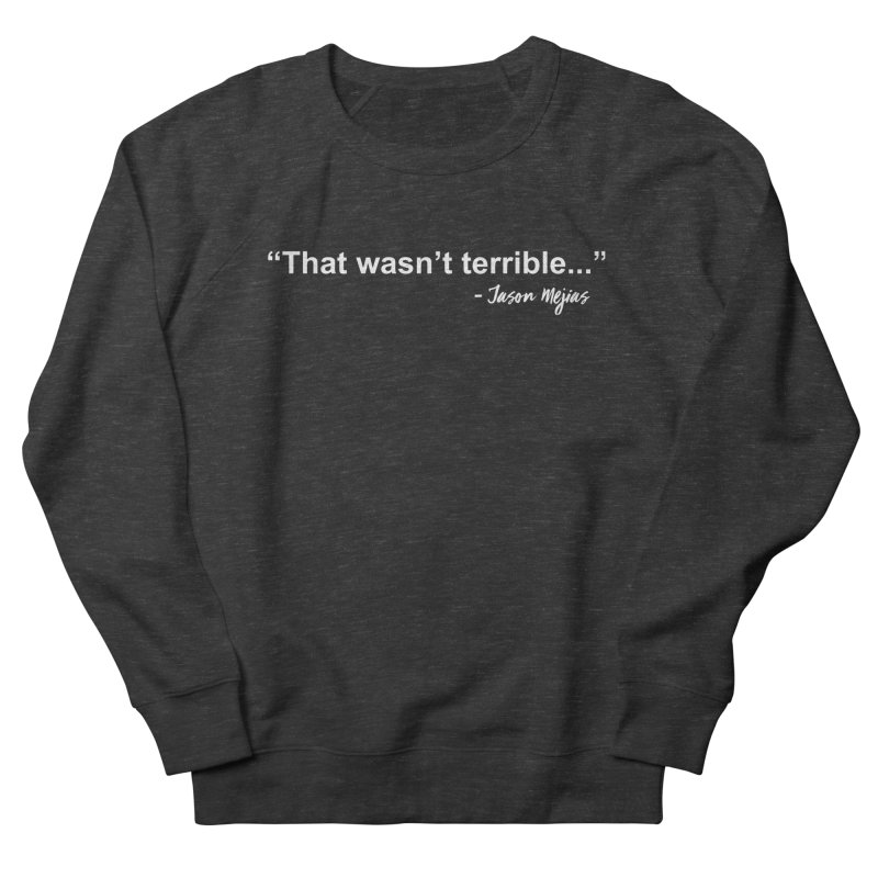 """That wasn't terrible..."" (White Letters) Women's French Terry Sweatshirt by Jason Mejias' Merch Store"