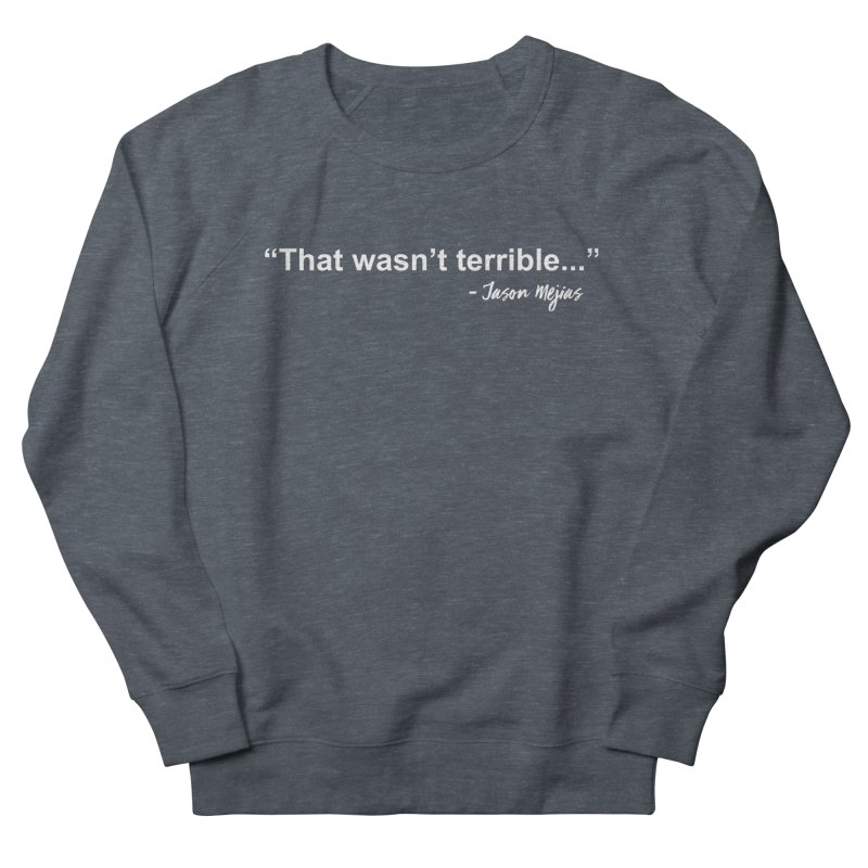 """That wasn't terrible..."" (White Letters) Women's French Terry Sweatshirt by Jason Mejias' Merch Store"