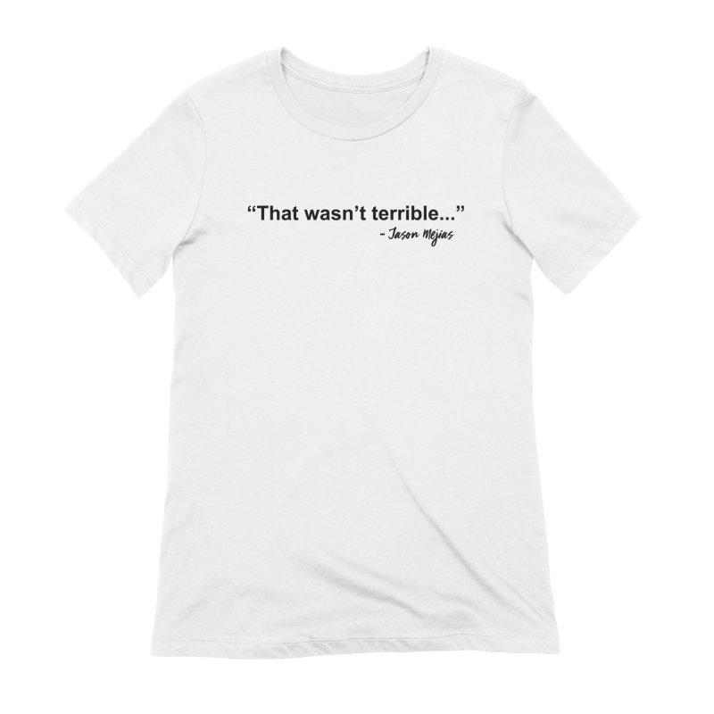 """""""That wasn't terrible..."""" (Black Letters) Women's Extra Soft T-Shirt by Jason Mejias' Merch Store"""