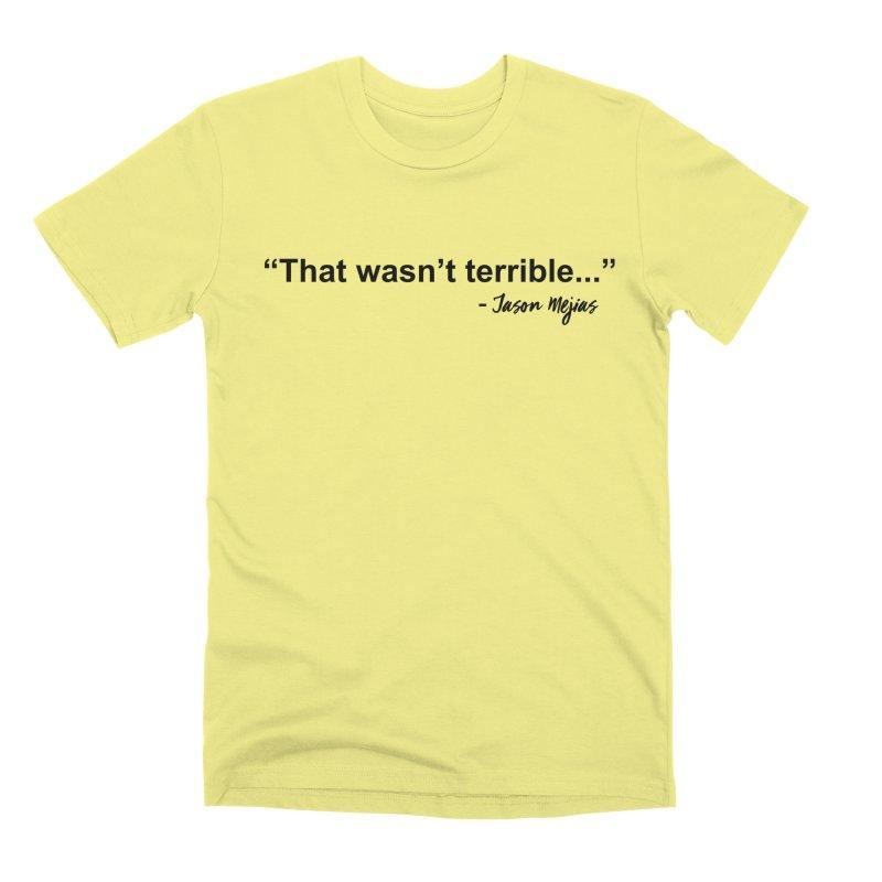 """That wasn't terrible..."" (Black Letters) Men's Premium T-Shirt by Jason Mejias' Merch Store"