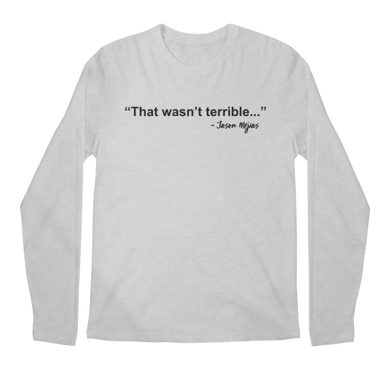 """That wasn't terrible..."" (Black Letters) Men's Regular Longsleeve T-Shirt by Jason Mejias' Merch Store"