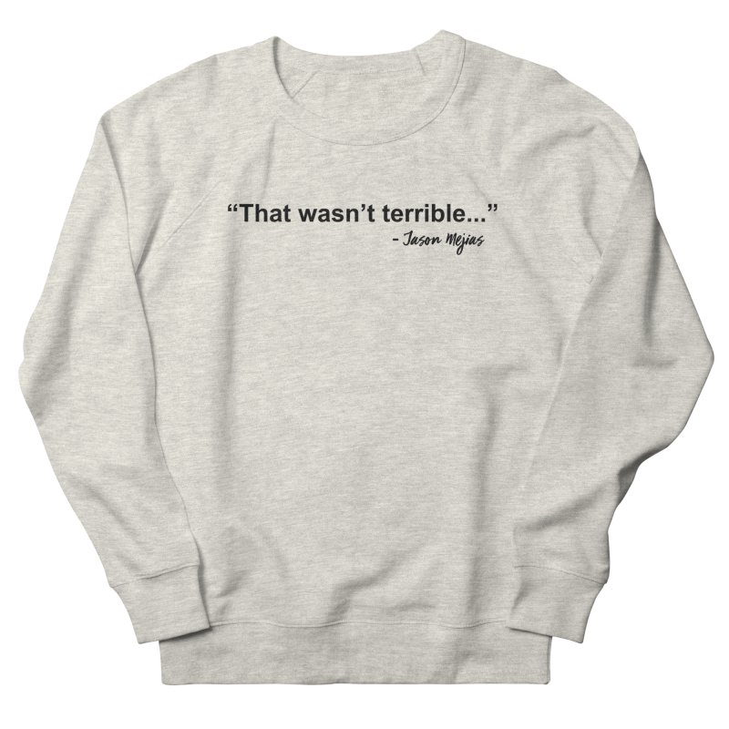 """That wasn't terrible..."" (Black Letters) Women's French Terry Sweatshirt by Jason Mejias' Merch Store"