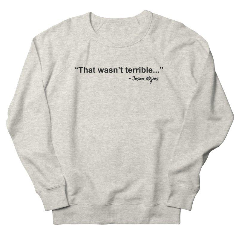 """""""That wasn't terrible..."""" (Black Letters) Women's Sweatshirt by Jason Mejias' Merch Store"""