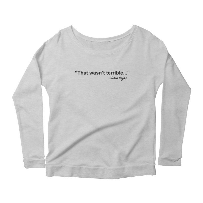 """""""That wasn't terrible..."""" (Black Letters) Women's Longsleeve T-Shirt by Jason Mejias' Merch Store"""
