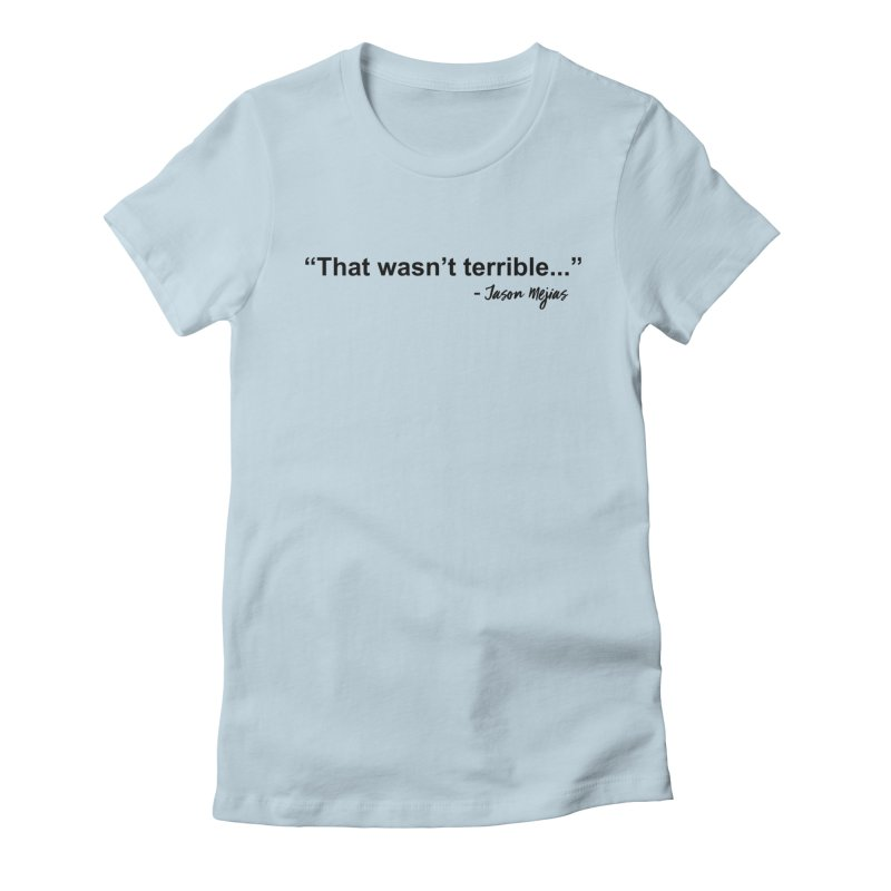 """That wasn't terrible..."" (Black Letters) Women's T-Shirt by Jason Mejias' Merch Store"