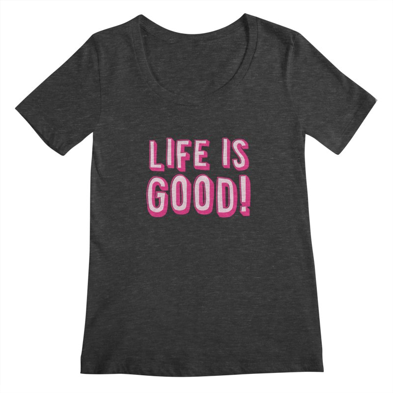 LIFE is good! Women's Scoopneck by JAZZYDEVIL DESIGNZ