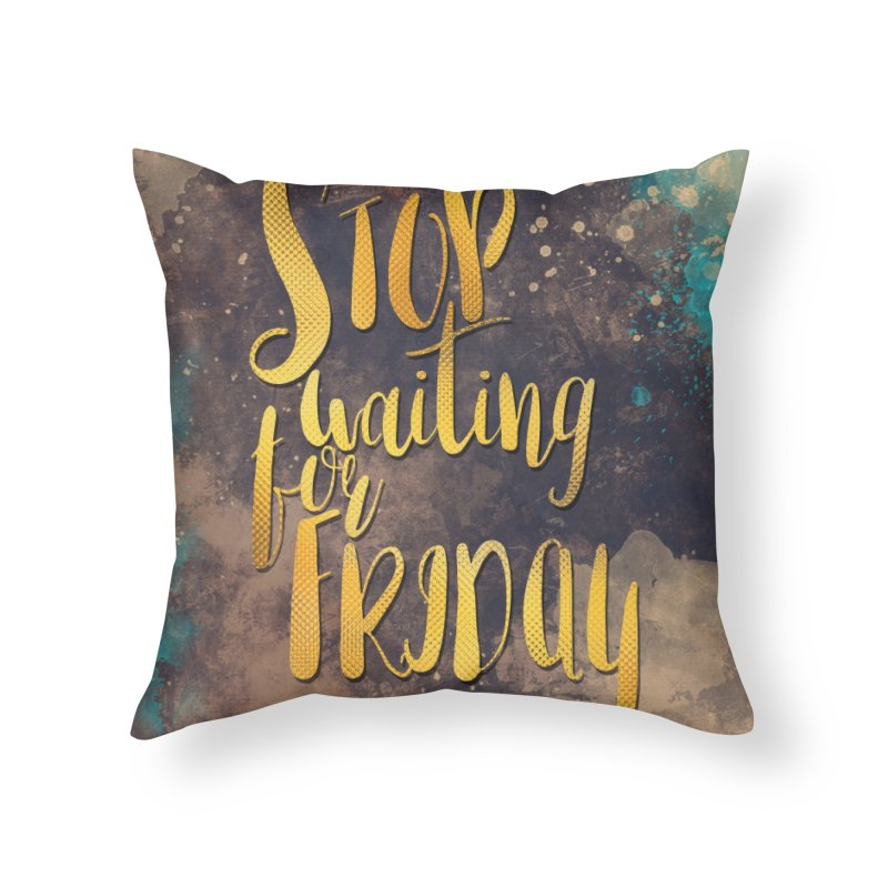 Stop waiting for friday Home Throw Pillow by jbjart Artist Shop