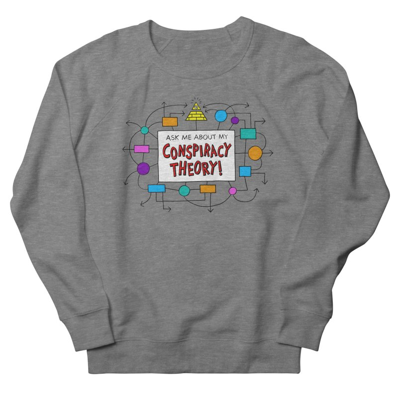 Ask Me About My Conspiracy Theory! Women's French Terry Sweatshirt by jeffisawesome's Artist Shop