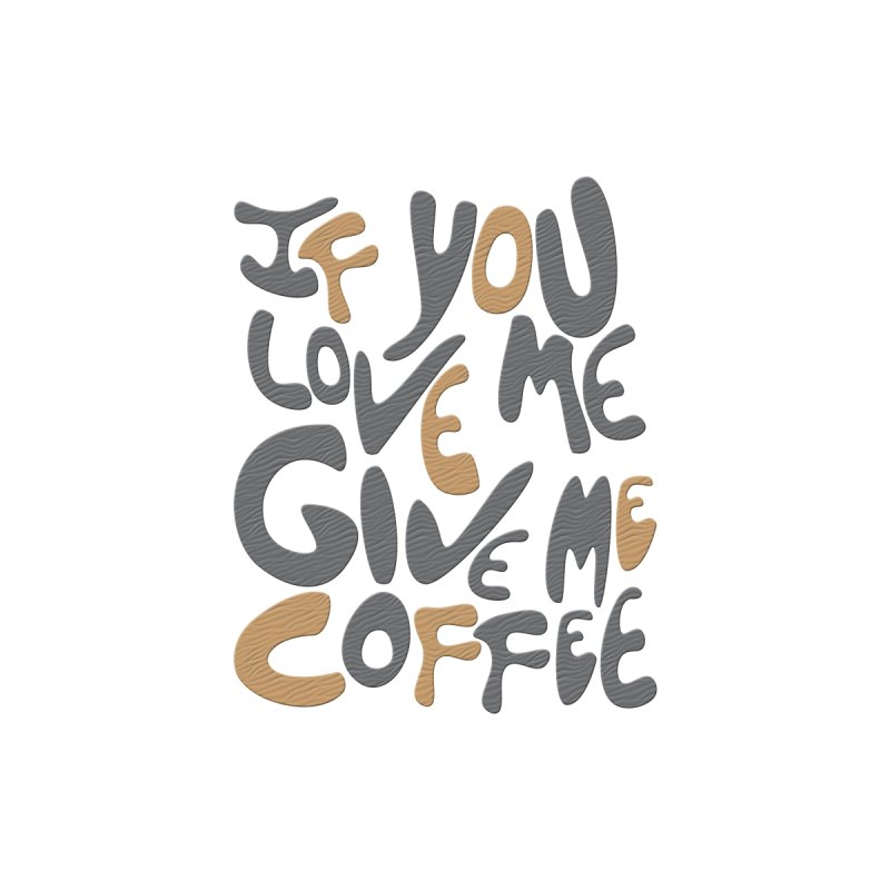 If You Love Me, Give Me Coffee by jefo's Artist Shop