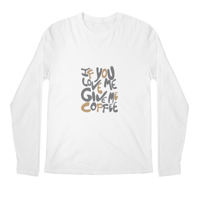 If You Love Me, Give Me Coffee Men's Longsleeve T-Shirt by jefo's Artist Shop