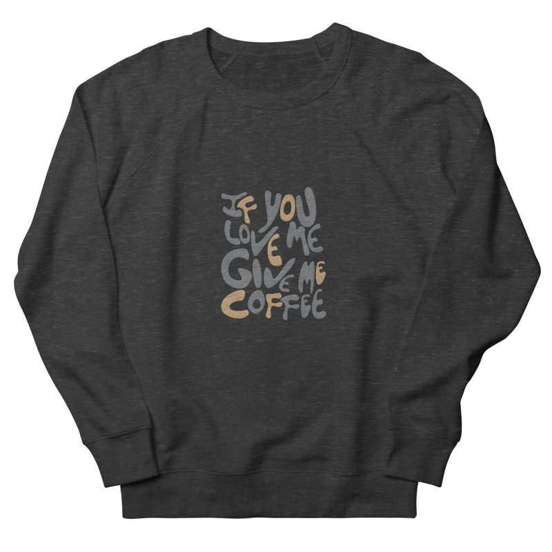 If You Love Me, Give Me Coffee Women's Sweatshirt by jefo's Artist Shop