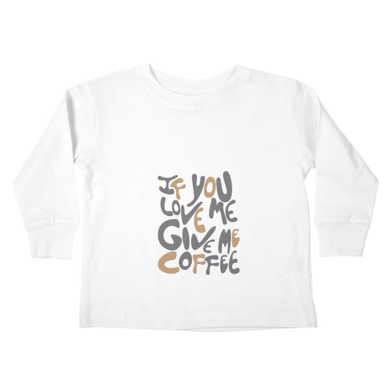 If You Love Me, Give Me Coffee Kids Toddler Longsleeve T-Shirt by jefo's Artist Shop