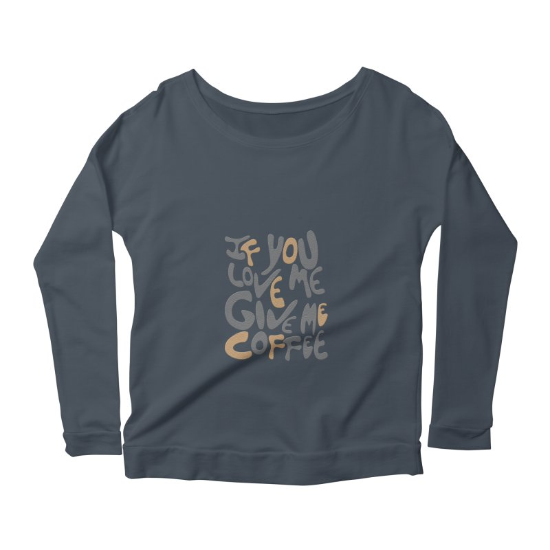 If You Love Me, Give Me Coffee Women's Longsleeve Scoopneck  by jefo's Artist Shop