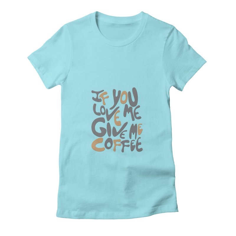If You Love Me, Give Me Coffee Women's Fitted T-Shirt by jefo's Artist Shop