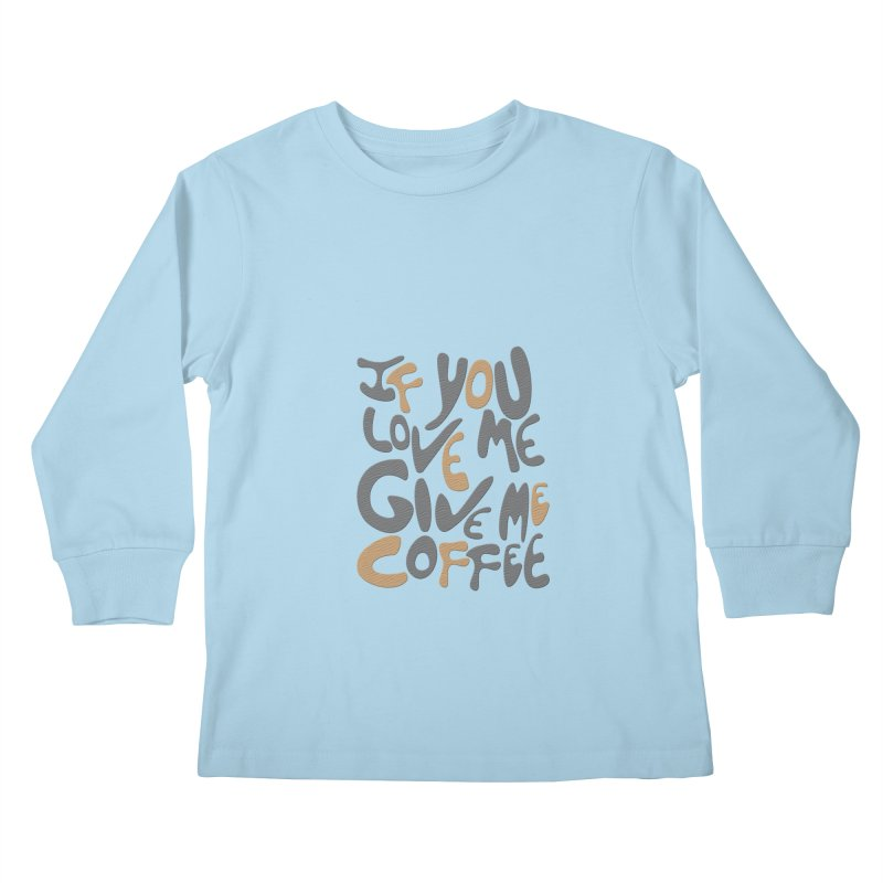 If You Love Me, Give Me Coffee Kids Longsleeve T-Shirt by jefo's Artist Shop
