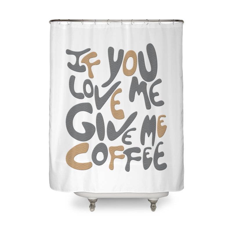 If You Love Me, Give Me Coffee Home Shower Curtain by jefo's Artist Shop