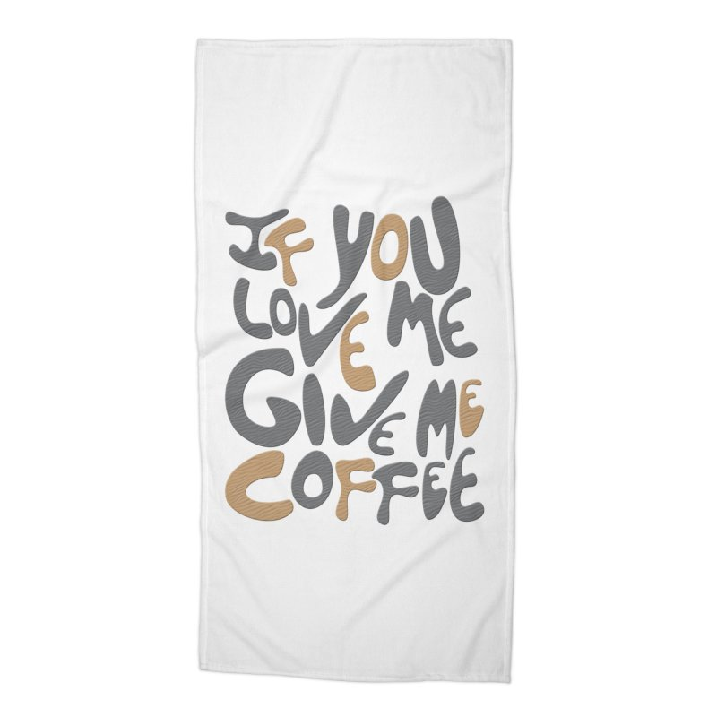If You Love Me, Give Me Coffee Accessories Beach Towel by jefo's Artist Shop
