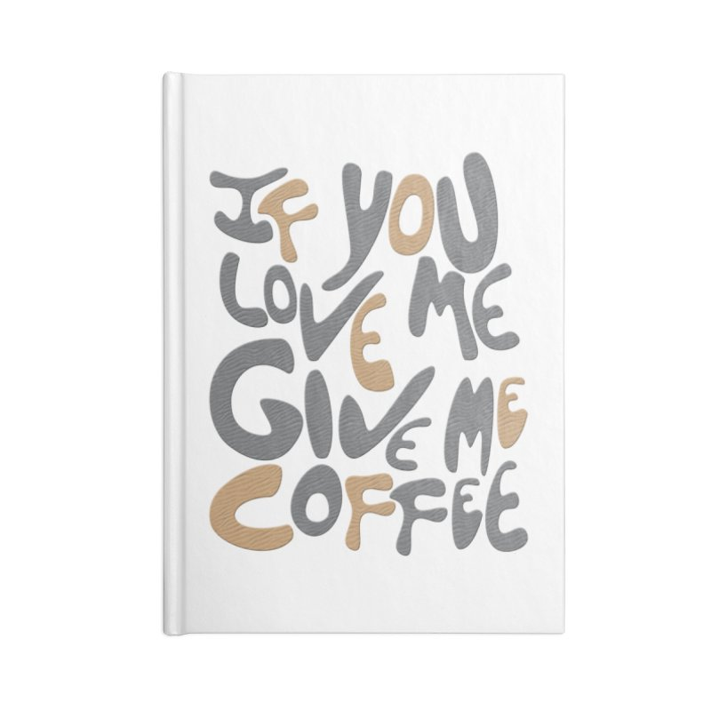 If You Love Me, Give Me Coffee Accessories Notebook by jefo's Artist Shop