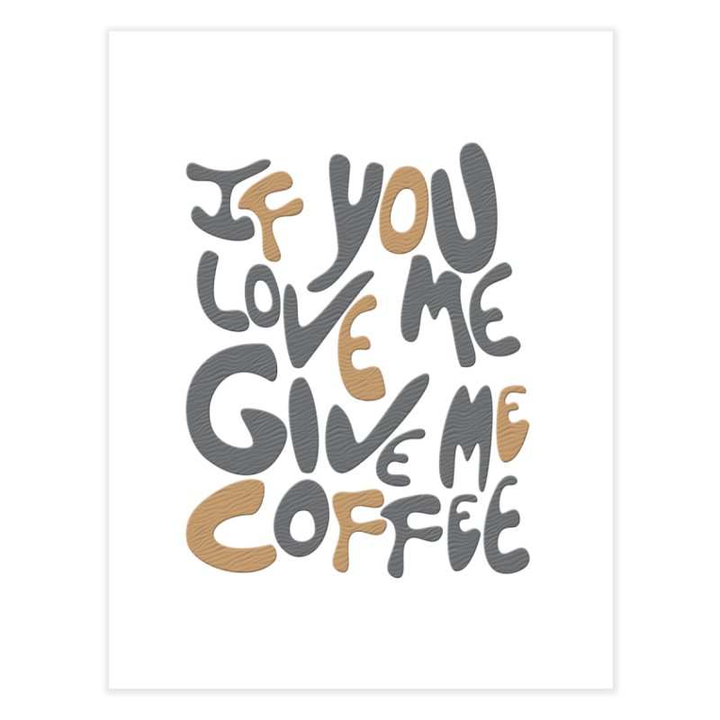 If You Love Me, Give Me Coffee Home Fine Art Print by jefo's Artist Shop