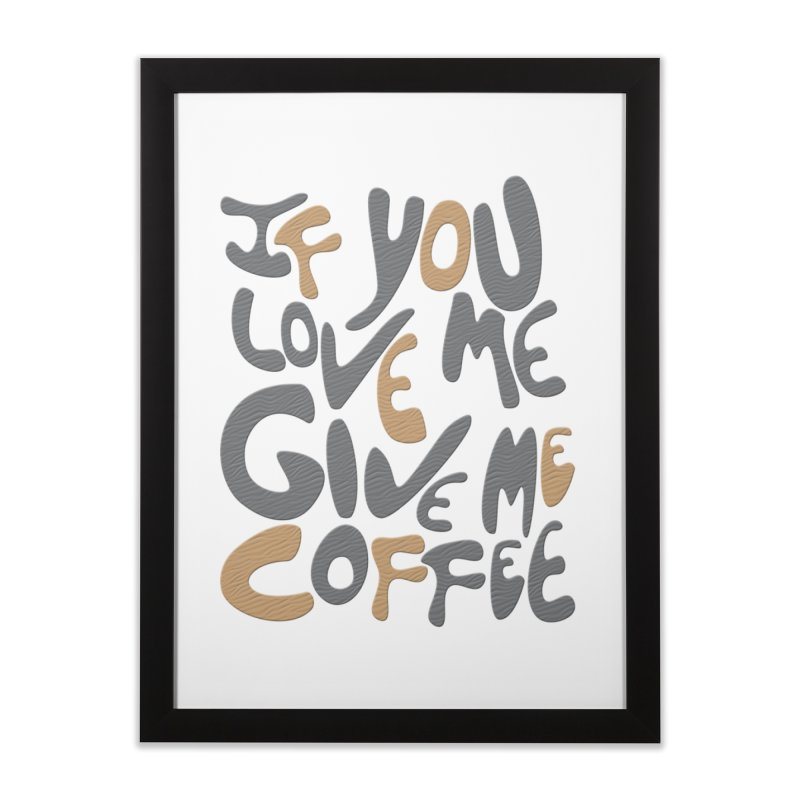 If You Love Me, Give Me Coffee Home Framed Fine Art Print by jefo's Artist Shop