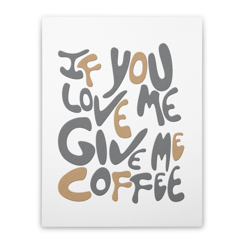 If You Love Me, Give Me Coffee Home Stretched Canvas by jefo's Artist Shop