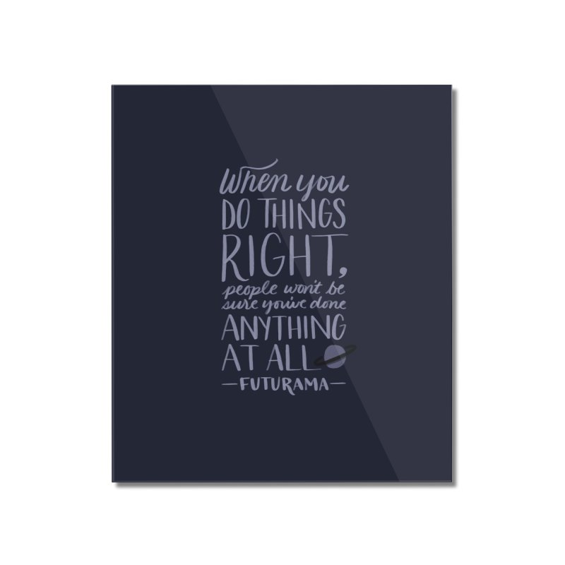 When You Do Things Right Home Mounted Acrylic Print by Jen Marquez Ginn's Shop