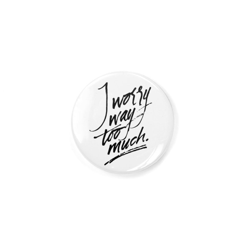 I Worry Way Too Much Accessories Button by Jen Marquez Ginn's Shop