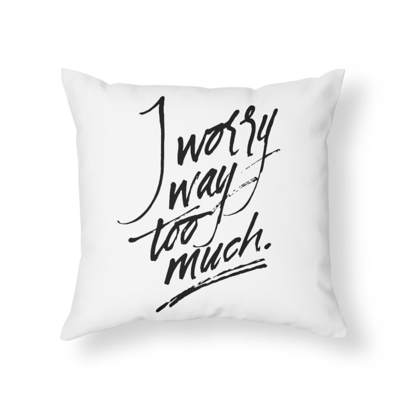 I Worry Way Too Much Home Throw Pillow by Jen Marquez Ginn's Shop