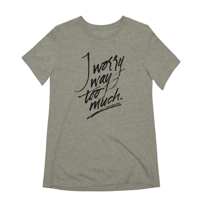 I Worry Way Too Much Women's T-Shirt by Jen Marquez Ginn's Shop