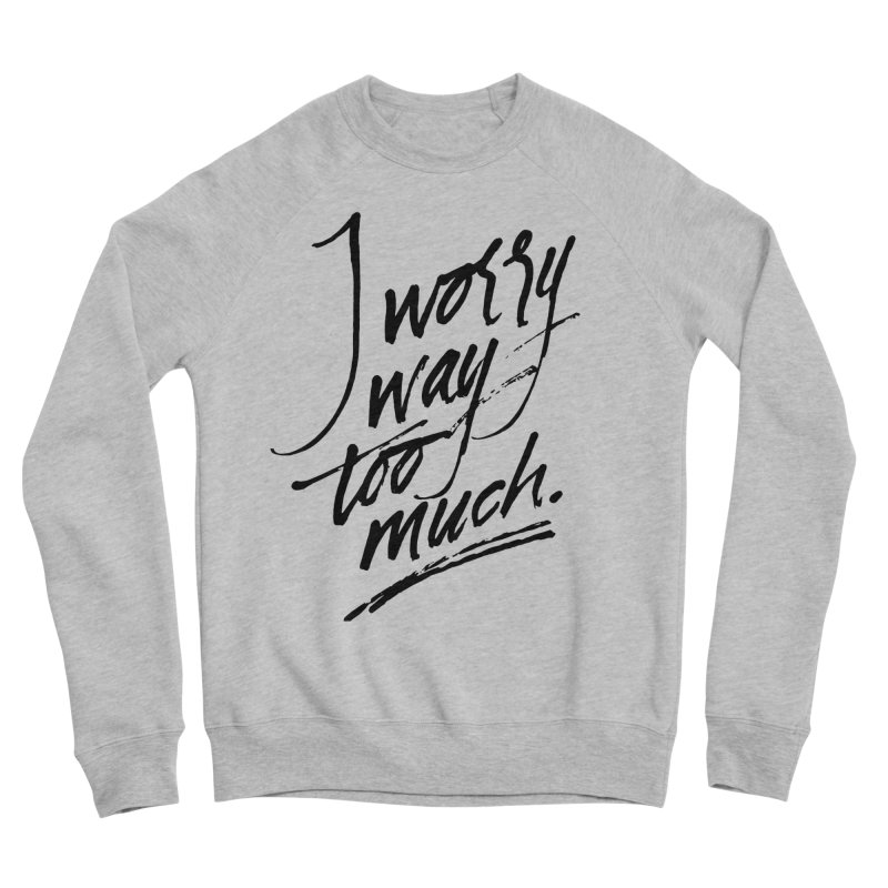 I Worry Way Too Much Men's Sponge Fleece Sweatshirt by Jen Marquez Ginn's Shop