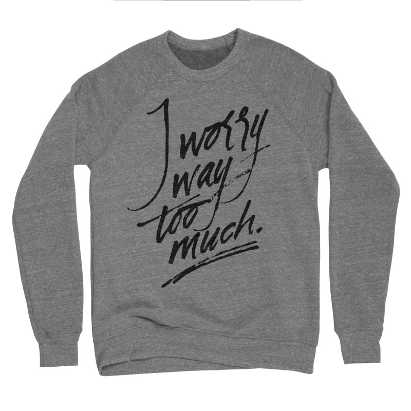 I Worry Way Too Much Men's Sponge Fleece Sweatshirt by Jen Marquez Ginn's Shop