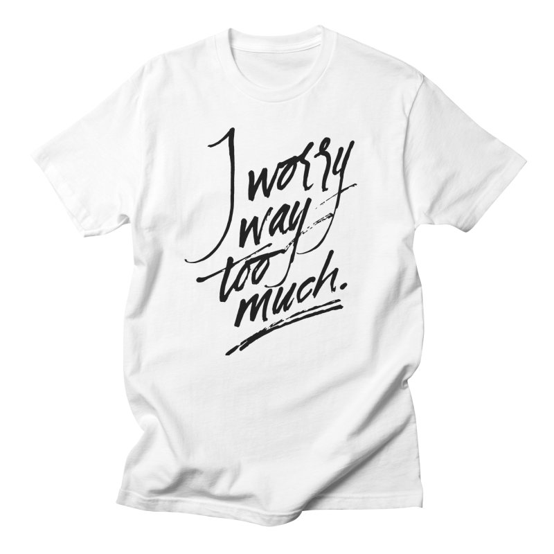 I Worry Way Too Much in Women's Regular Unisex T-Shirt White by Jen Marquez Ginn's Shop