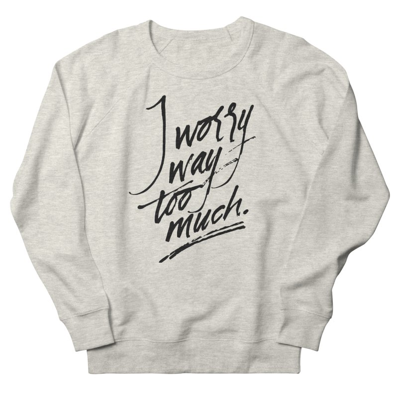 I Worry Way Too Much Women's Sweatshirt by Jen Marquez Ginn's Shop