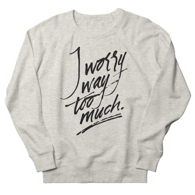I Worry Way Too Much Women's French Terry Sweatshirt by Jen Marquez Ginn's Shop