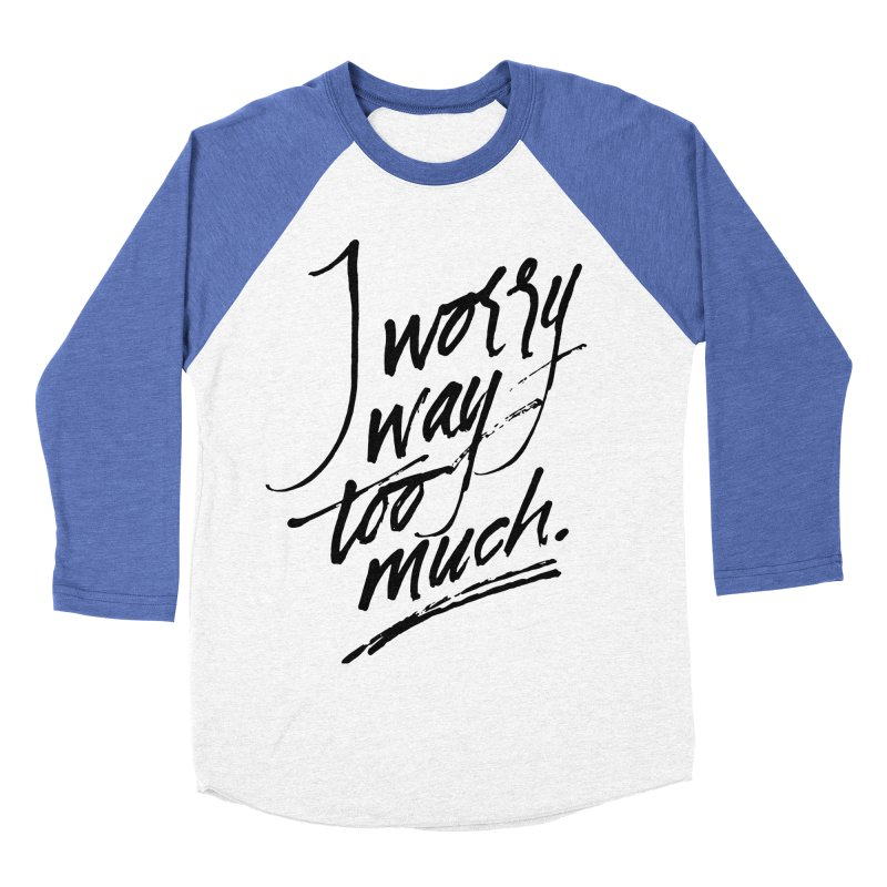 I Worry Way Too Much Women's Baseball Triblend Longsleeve T-Shirt by Jen Marquez Ginn's Shop