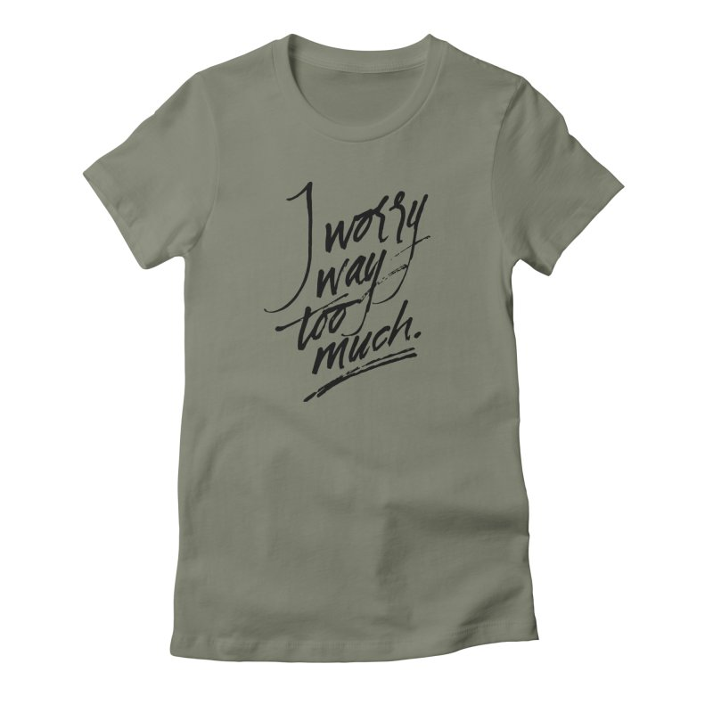 I Worry Way Too Much Women's T-Shirt by Jen Marquez Ginn's Shop