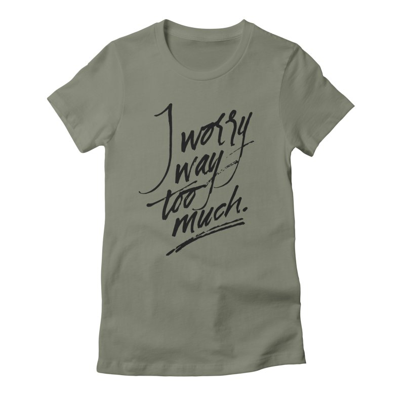 I Worry Way Too Much Women's Fitted T-Shirt by Jen Marquez Ginn's Shop