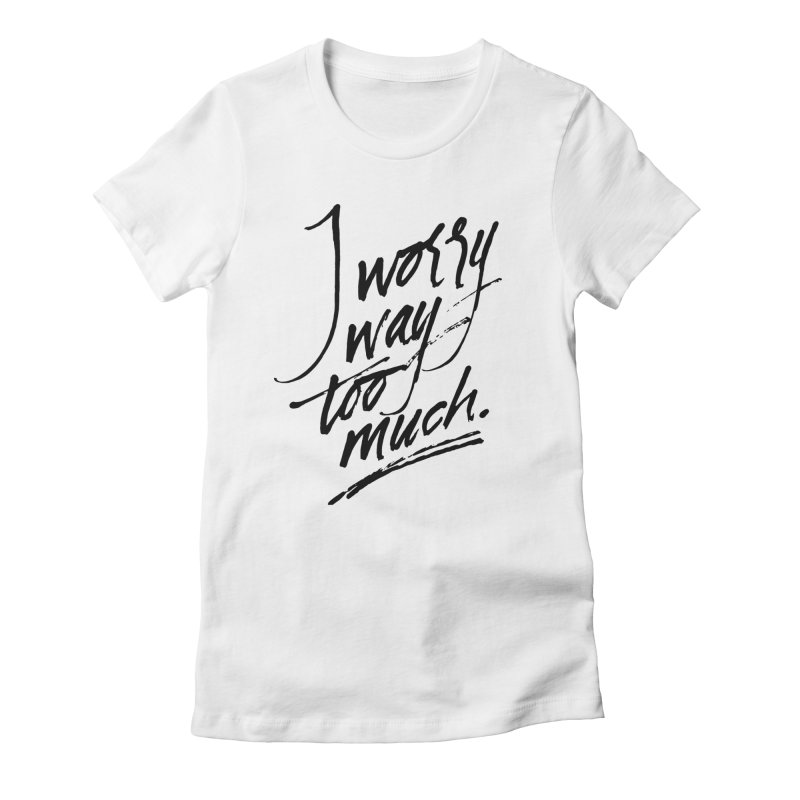 I Worry Way Too Much Women's  by Jen Marquez Ginn's Shop